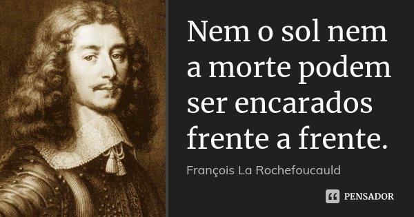 Nem o sol nem a morte podem ser encarados frente a frente.... Frase de François La Rochefoucauld.