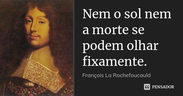 Nem o sol nem a morte se podem olhar fixamente.... Frase de François La Rochefoucauld.