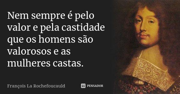 Nem sempre é pelo valor e pela castidade que os homens são valorosos e as mulheres castas.... Frase de François La Rochefoucauld.