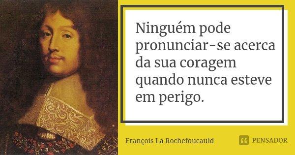 Ninguém pode pronunciar-se acerca da sua coragem quando nunca esteve em perigo.... Frase de François La Rochefoucauld.