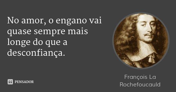 No amor, o engano vai quase sempre mais longe do que a desconfiança.... Frase de François La Rochefoucauld.