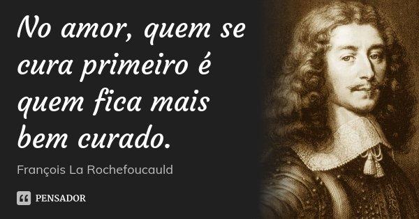 No amor, quem se cura primeiro é quem fica mais bem curado.... Frase de François La Rochefoucauld.