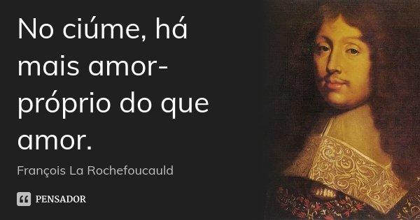No ciúme, há mais amor-próprio do que amor.... Frase de François La Rochefoucauld.