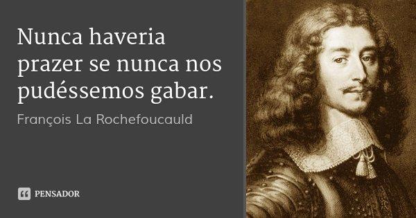 Nunca haveria prazer se nunca nos pudéssemos gabar.... Frase de François La Rochefoucauld.