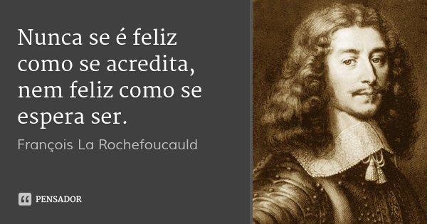 Nunca se é feliz como se acredita, nem feliz como se espera ser.... Frase de François La Rochefoucauld.