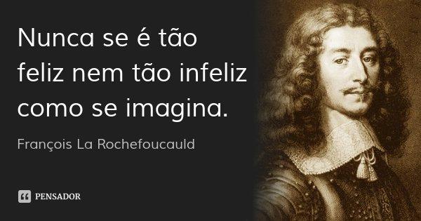 Nunca se é tão feliz nem tão infeliz como se imagina.... Frase de François La Rochefoucauld.