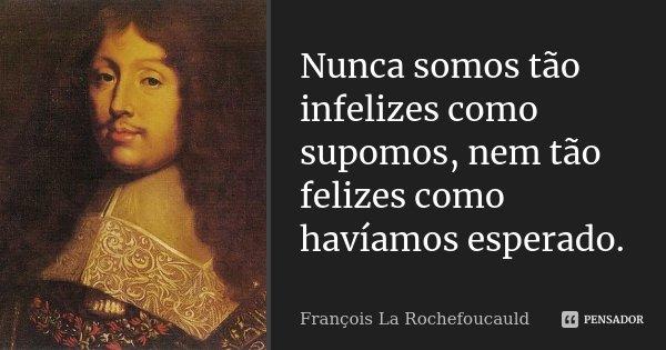 Nunca somos tão infelizes como supomos, nem tão felizes como havíamos esperado.... Frase de François La Rochefoucauld.