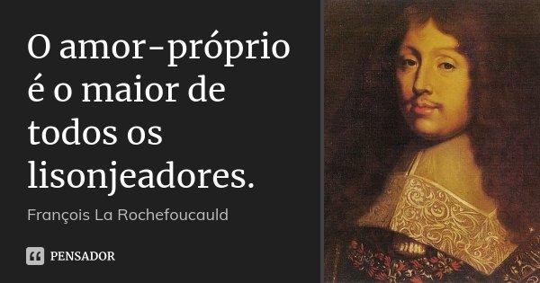 O amor-próprio é o maior de todos os lisonjeadores.... Frase de François La Rochefoucauld.