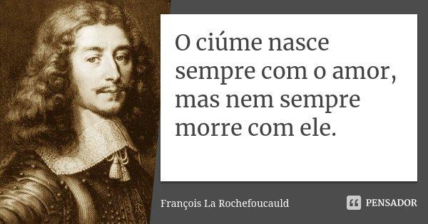 O ciúme nasce sempre com o amor, mas nem sempre morre com ele.... Frase de François La Rochefoucauld.