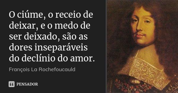 O ciúme, o receio de deixar, e o medo de ser deixado, são as dores inseparáveis do declínio do amor.... Frase de François La Rochefoucauld.
