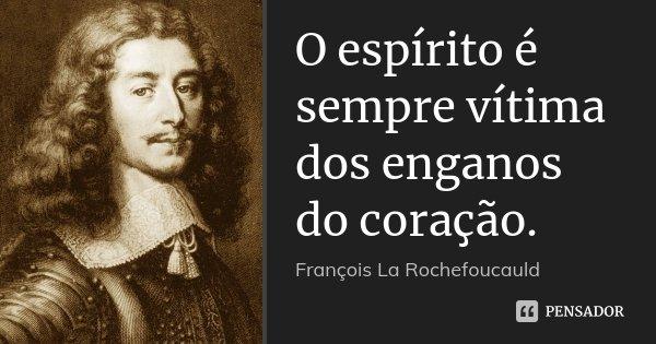 O espírito é sempre vítima dos enganos do coração.... Frase de François La Rochefoucauld.
