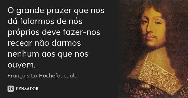 O grande prazer que nos dá falarmos de nós próprios deve fazer-nos recear não darmos nenhum aos que nos ouvem.... Frase de François La Rochefoucauld.