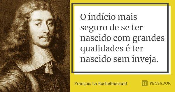 O indício mais seguro de se ter nascido com grandes qualidades é ter nascido sem inveja.... Frase de François La Rochefoucauld.