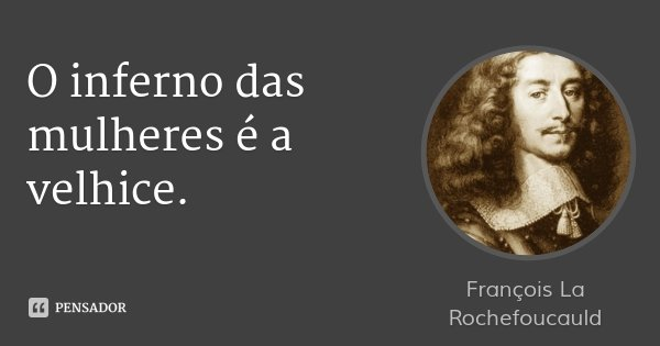 O inferno das mulheres é a velhice.... Frase de François La Rochefoucauld.