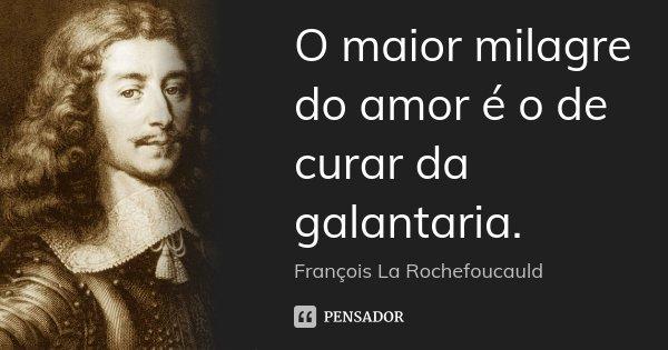 O maior milagre do amor é o de curar da galantaria.... Frase de François La Rochefoucauld.
