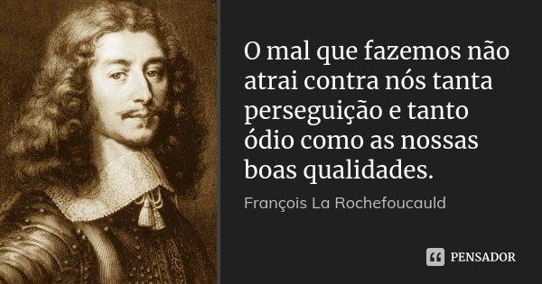 O mal que fazemos não atrai contra nós tanta perseguição e tanto ódio como as nossas boas qualidades.... Frase de François La Rochefoucauld.