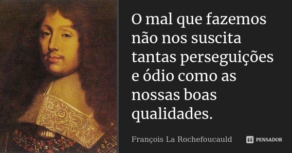 O mal que fazemos não nos suscita tantas perseguições e ódio como as nossas boas qualidades.... Frase de François La Rochefoucauld.