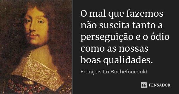 O mal que fazemos não suscita tanto a perseguição e o ódio como as nossas boas qualidades.... Frase de François La Rochefoucauld.