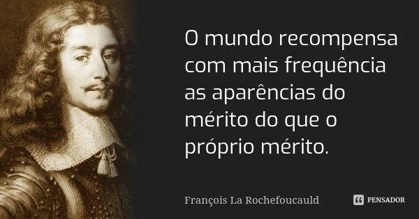 O mundo recompensa com mais frequência as aparências do mérito do que o próprio mérito.... Frase de François La Rochefoucauld.