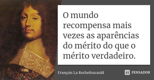 O mundo recompensa mais vezes as aparências do mérito do que o mérito verdadeiro.... Frase de François La Rochefoucauld.