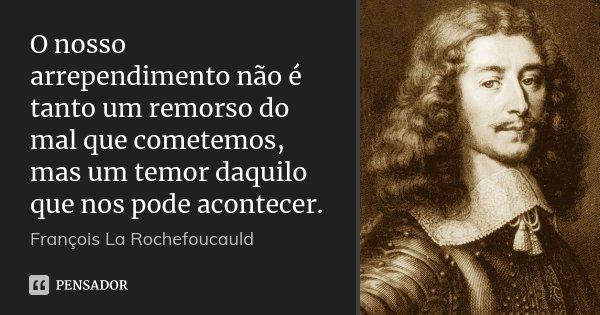 O nosso arrependimento não é tanto um remorso do mal que cometemos, mas um temor daquilo que nos pode acontecer.... Frase de François La Rochefoucauld.