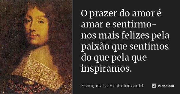 O prazer do amor é amar e sentirmo-nos mais felizes pela paixão que sentimos do que pela que inspiramos.... Frase de François La Rochefoucauld.