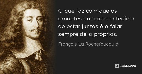 O que faz com que os amantes nunca se entediem de estar juntos é o falar sempre de si próprios.... Frase de François La Rochefoucauld.