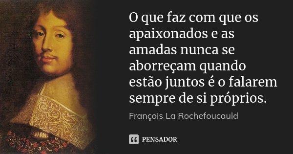 O que faz com que os apaixonados e as amadas nunca se aborreçam quando estão juntos é o falarem sempre de si próprios.... Frase de François La Rochefoucauld.
