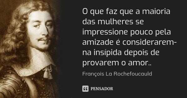 O que faz que a maioria das mulheres se impressione pouco pela amizade é considerarem-na insípida depois de provarem o amor..... Frase de François La Rochefoucauld.