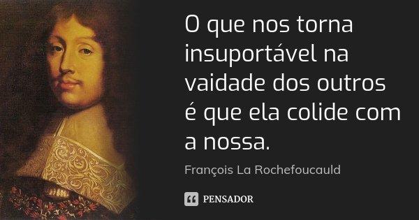 O que nos torna insuportável na vaidade dos outros é que ela colide com a nossa.... Frase de François La Rochefoucauld.