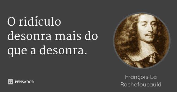 O ridículo desonra mais do que a desonra.... Frase de François La Rochefoucauld.
