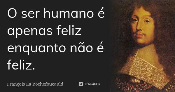 O ser humano é apenas feliz enquanto não é feliz.... Frase de François La Rochefoucauld.