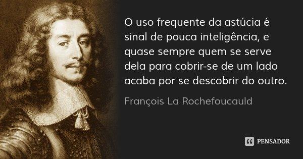 O uso frequente da astúcia é sinal de pouca inteligência, e quase sempre quem se serve dela para cobrir-se de um lado acaba por se descobrir do outro.... Frase de François La Rochefoucauld.