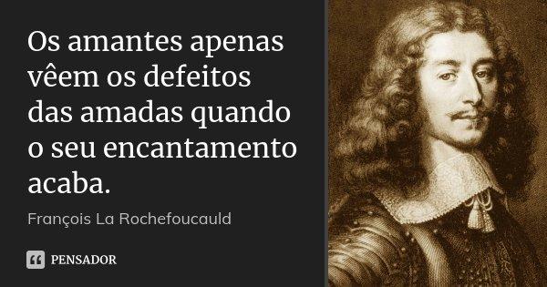 Os amantes apenas vêem os defeitos das amadas quando o seu encantamento acaba.... Frase de François La Rochefoucauld.