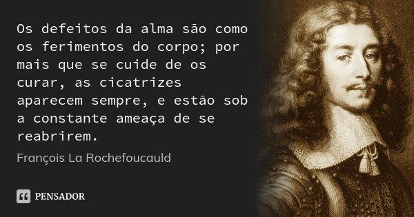 Os defeitos da alma são como os ferimentos do corpo; por mais que se cuide de os curar, as cicatrizes aparecem sempre, e estão sob a constante ameaça de se reab... Frase de François La Rochefoucauld.