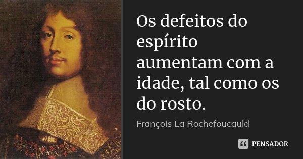 Os defeitos do espírito aumentam com a idade, tal como os do rosto.... Frase de François La Rochefoucauld.