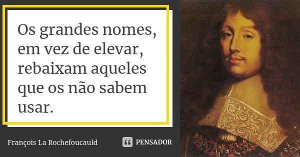 Os grandes nomes, em vez de elevar, rebaixam aqueles que os não sabem usar.... Frase de François La Rochefoucauld.