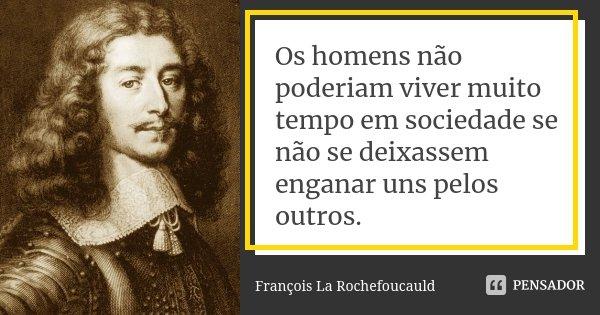 Os homens não poderiam viver muito tempo em sociedade se não se deixassem enganar uns pelos outros.... Frase de François La Rochefoucauld.