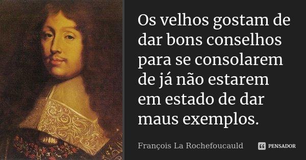 Os velhos gostam de dar bons conselhos para se consolarem de já não estarem em estado de dar maus exemplos.... Frase de François La Rochefoucauld.