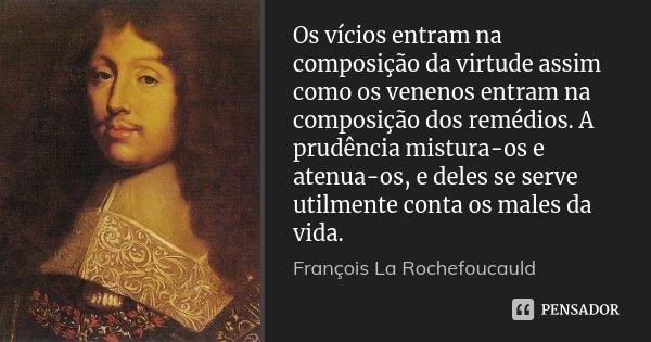 Os vícios entram na composição da virtude assim como os venenos entram na composição dos remédios. A prudência mistura-os e atenua-os, e deles se serve utilment... Frase de François La Rochefoucauld.