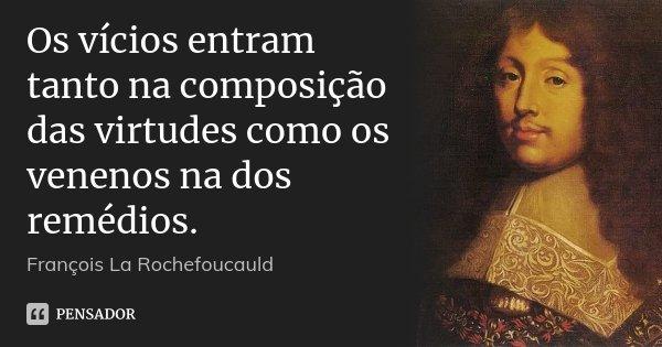 Os vícios entram tanto na composição das virtudes como os venenos na dos remédios.... Frase de François La Rochefoucauld.