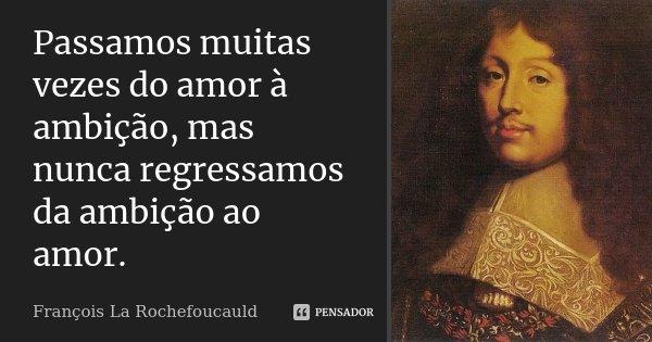 Passamos muitas vezes do amor à ambição, mas nunca regressamos da ambição ao amor.... Frase de François La Rochefoucauld.