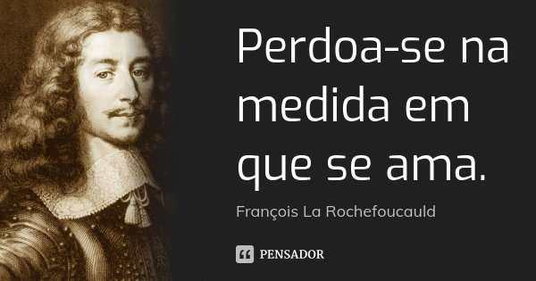 Perdoa-se na medida em que se ama.... Frase de François La Rochefoucauld.