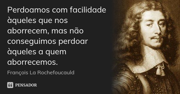 Perdoamos com facilidade àqueles que nos aborrecem, mas não conseguimos perdoar àqueles a quem aborrecemos.... Frase de François La Rochefoucauld.