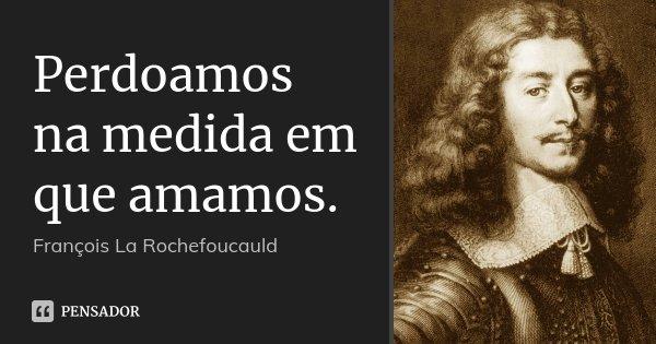 Perdoamos na medida em que amamos.... Frase de François La Rochefoucauld.