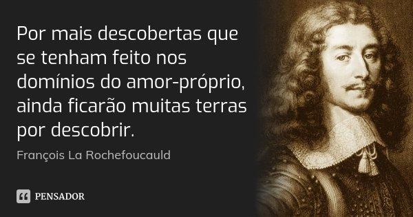 Por mais descobertas que se tenham feito nos domínios do amor-próprio, ainda ficarão muitas terras por descobrir.... Frase de François La Rochefoucauld.