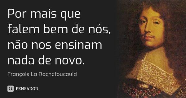 Por mais que falem bem de nós, não nos ensinam nada de novo.... Frase de François La Rochefoucauld.