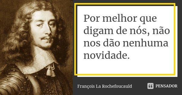Por melhor que digam de nós, não nos dão nenhuma novidade.... Frase de François La Rochefoucauld.