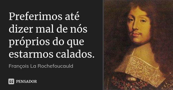 Preferimos até dizer mal de nós próprios do que estarmos calados.... Frase de François La Rochefoucauld.
