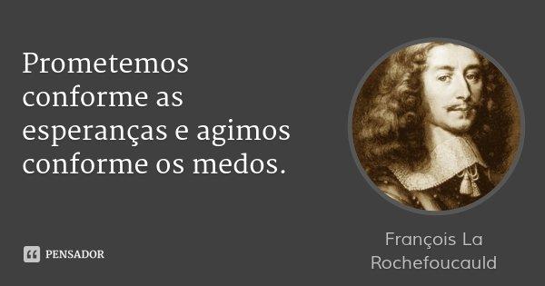 Prometemos conforme as esperanças e agimos conforme os medos.... Frase de François La Rochefoucauld.